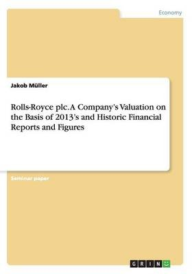 Rolls-Royce Plc. a Company's Valuation on the Basis of 2013's and Historic Financial Reports and Figures (Paperback):...
