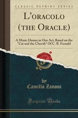 L'Oracolo (the Oracle) - A Music Drama in One Act, Based on the Cat and the Cherub of C. B. Fernald (Classic Reprint)...