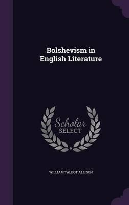 Bolshevism in English Literature (Hardcover): William Talbot Allison