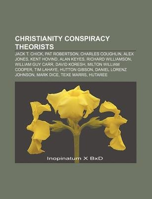 Christianity Conspiracy Theorists - Jack T. Chick, Pat Robertson, Charles Coughlin, Alex Jones, Kent Hovind, Alan Keyes,...