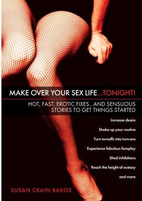 Make Over Your Sex Life...Tonight! - Hot, Fast, Erotic Fixes...and Sensuous Stories to Get Things Started (Electronic book...