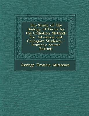 Study of the Biology of Ferns by the Collodion Method - For Advanced and Collegiate Students (Paperback, Primary Source):...