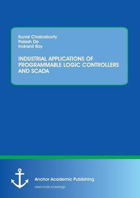Industrial Applications of Programmable Logic Controllers and Scada (Paperback): Kunal Chakraborty, Palash De, Indranil Roy