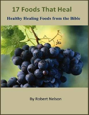 17 Foods That Heal: Healthy Healing Foods from the Bible (Electronic book text): Robert Nelson