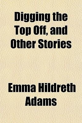 Digging the Top Off, and Other Stories (Paperback): Emma Hildreth Adams