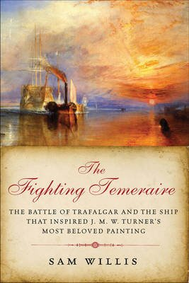 The Fighting Temeraire - The Battle of Trafalgar and the Ship That Inspired J. M. W. Turner's Most Beloved Painting...