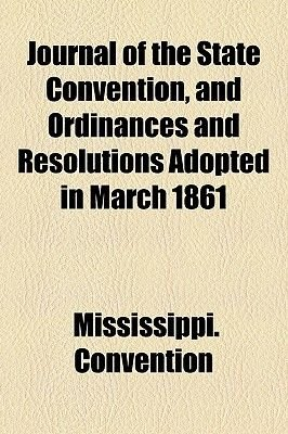 Journal of the State Convention, and Ordinances and Resolutions Adopted in March 1861 (Paperback): Mississippi Convention