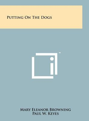 Putting on the Dogs (Hardcover): Mary Eleanor Browning, Paul W Keyes