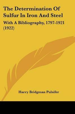 The Determination of Sulfur in Iron and Steel - With a Bibliography, 1797-1921 (1922) (Paperback): Harry Bridgman Pulsifer