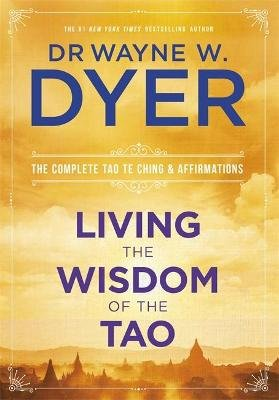 Living the Wisdom of the Tao - The Complete Tao Te Ching and Affirmations (Paperback): Wayne Dyer