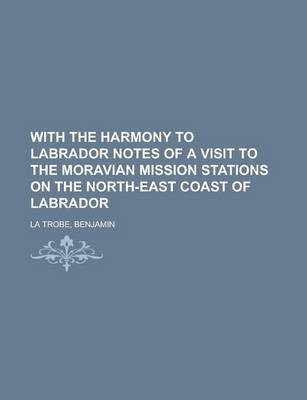 With the Harmony to Labrador Notes of a Visit to the Moravian Mission Stations on the North-East Coast of Labrador (Paperback):...