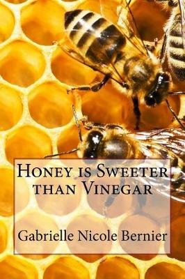 Honey Is Sweeter Than Vinegar (Paperback): Gabrielle Nicole Bernier