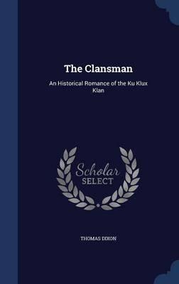 The Clansman - An Historical Romance of the Ku Klux Klan (Hardcover): Thomas Dixon