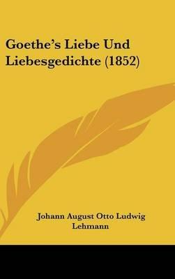 Goethe's Liebe Und Liebesgedichte (1852) (English, German, Hardcover): Johann August Otto Ludwig Lehmann