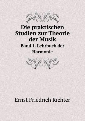 Die Praktischen Studien Zur Theorie Der Musik Band 1. Lehrbuch Der Harmonie (German, Paperback): Ernst Friedrich Richter