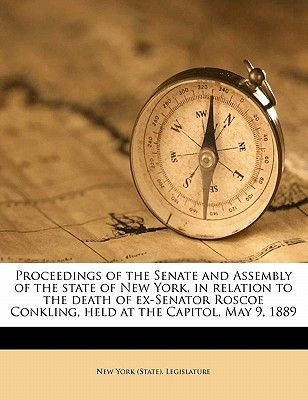 Proceedings of the Senate and Assembly of the State of New York, in Relation to the Death of Ex-Senator Roscoe Conkling, Held...