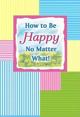 How to Be Happy No Matter What! (Hardcover): Sarah Nagel
