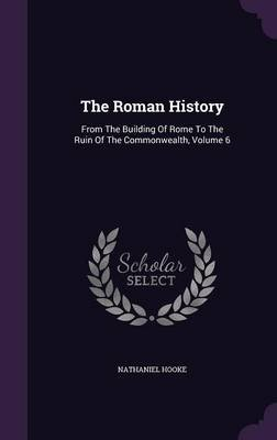 The Roman History - From the Building of Rome to the Ruin of the Commonwealth, Volume 6 (Hardcover): Nathaniel Hooke