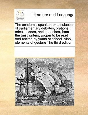 The Academic Speaker; Or, a Selection of Parliamentary Debates, Orations, Odes, Scenes, and Speeches, from the Best Writers,...