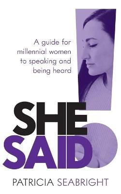 She Said! - A Guide for Millennial Women to Speaking and Being Heard (Paperback): Patricia Seabright