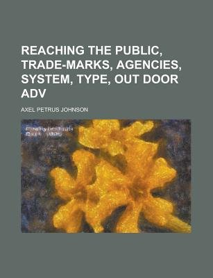 Reaching the Public, Trade-Marks, Agencies, System, Type, Out Door Adv (Paperback): Axel Petrus Johnson