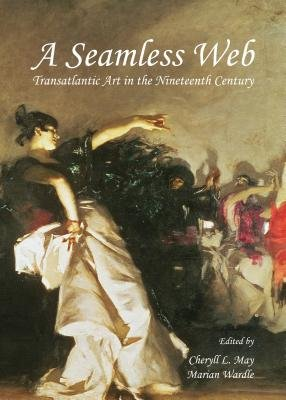 A Seamless Web - Transatlantic Art in the Nineteenth Century (Hardcover, Unabridged edition): Cheryll L. May, Marian Wardle