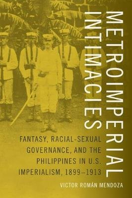 Metroimperial Intimacies - Fantasy, Racial-Sexual Governance, and the Philippines in U.S. Imperialism, 1899-1913 (Paperback):...