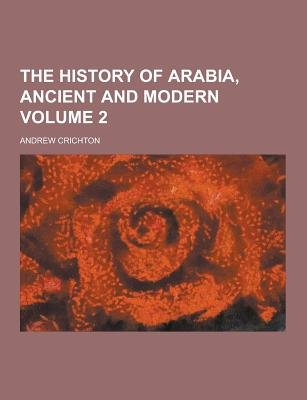 The History of Arabia, Ancient and Modern Volume 2 (Paperback): Andrew Crichton