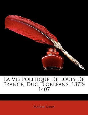 La Vie Politique de Louis de France, Duc D'Orleans, 1372-1407 (French, Paperback): Eugene Jarry