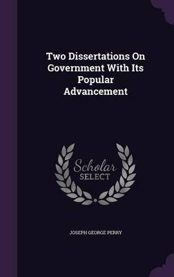 Two Dissertations on Government with Its Popular Advancement (Hardcover): Joseph George Perry
