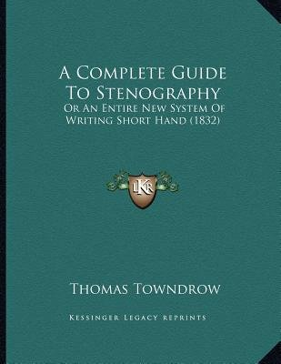 A Complete Guide to Stenography - Or an Entire New System of Writing Short Hand (1832) (Paperback): Thomas Towndrow