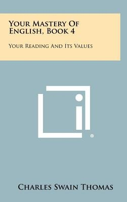 Your Mastery of English, Book 4 - Your Reading and Its Values (Hardcover): Charles Swain Thomas