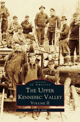 Upper Kennebec Valley, Volume II (Hardcover): Jon F Hall