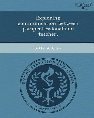 Exploring Communication Between Paraprofessional and Teacher (Paperback): Betty A Amos