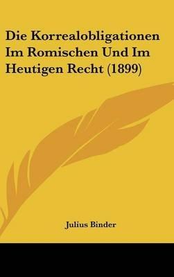 Die Korrealobligationen Im Romischen Und Im Heutigen Recht (1899) (English, German, Hardcover): Julius Binder