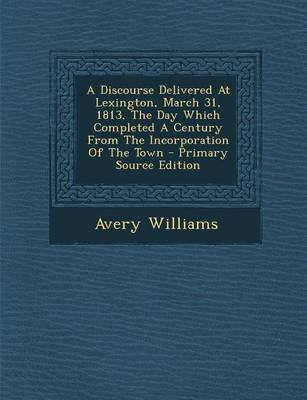 A Discourse Delivered at Lexington, March 31, 1813, the Day Which Completed a Century from the Incorporation of the Town -...