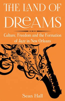 The Land of Dreams - Culture, Freedom and the Formation of Jazz in New Orleans (Paperback): Sean Hall