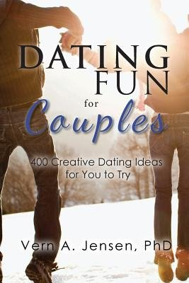 Dating Fun for Couples - 400 Creative Dating Ideas for You to Try (Paperback): Phd Vern a. Jensen