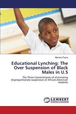 Educational Lynching - The Over Suspension of Black Males in U.S (Paperback): Payne Macheo