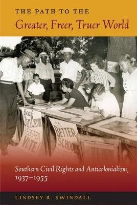The Path to the Greater, Freer, Truer World - Southern Civil Rights and Anticolonialism, 1937-1955 (Paperback): Lindsey R....