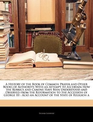 A History of the Book of Common Prayer and Other Books of Authority - With an Attempt to Ascertain How the Rubrics and Canons...