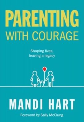 Parenting With Courage - Shaping Lives, Leaving A Legacy (Paperback): Mandi Hart