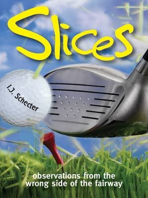 Slices - Observations from the Wrong Side of the Fairway (Paperback): I. J Schecter