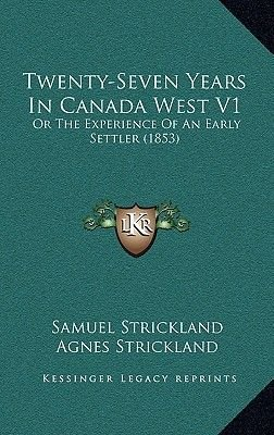 Twenty-Seven Years in Canada West V1 - Or the Experience of an Early Settler (1853) (Paperback): Samuel Strickland