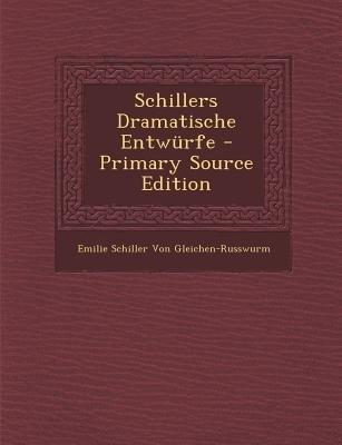 Schillers Dramatische Entwurfe (English, German, Paperback, Primary Source): Emilie Schiller Von Gleichen-Russwurm