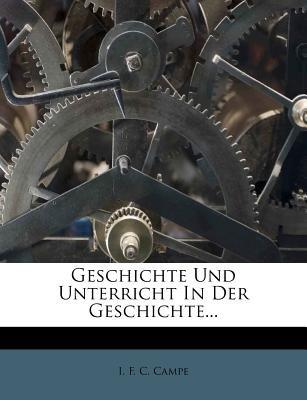 Geschichte Und Unterricht in Der Geschichte... (English, German, Paperback): I F C Campe