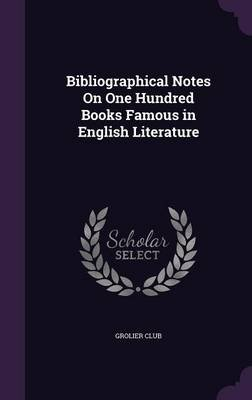 Bibliographical Notes on One Hundred Books Famous in English Literature (Hardcover): Grolier Club