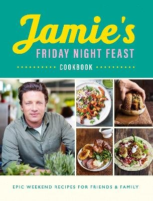 Jamie's Friday Night Feast Cookbook - Epic Weekend Recipes For Friends & Family (Paperback): Jamie Oliver