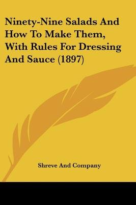 Ninety-Nine Salads and How to Make Them, with Rules for Dressing and Sauce (1897) (Paperback): And Company Shreve and Company,...