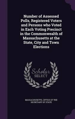 Number of Assessed Polls, Registered Voters and Persons Who Voted in Each Voting Precinct in the Commonwealth of Massachusetts...